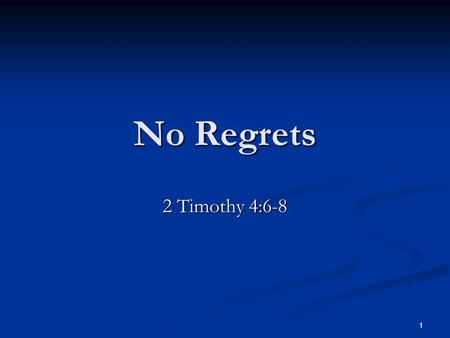 "No Regrets 2 Timothy 4:6-8 1. No Regrets Regret: Regret: ""Sorrow or remorse, especially over one's acts or omissions … sorrow over a person or thing gone,"
