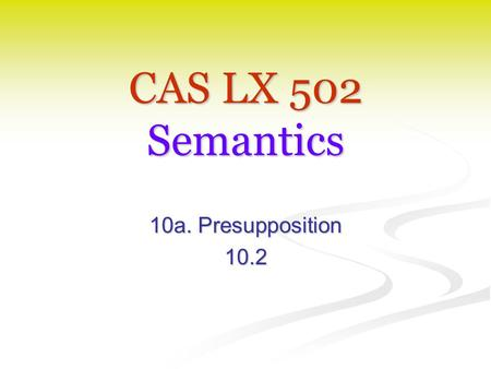 CAS LX 502 Semantics 10a. Presupposition 10.2. Presupposition Frege 1892: Frege 1892: Referring expressions (names, definite descriptions) carry the presupposition.