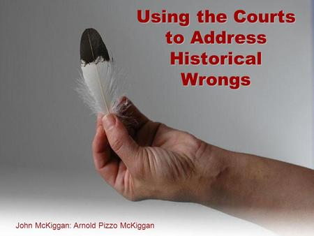 Using the Courts to Address Historical Wrongs John McKiggan: Arnold Pizzo McKiggan.