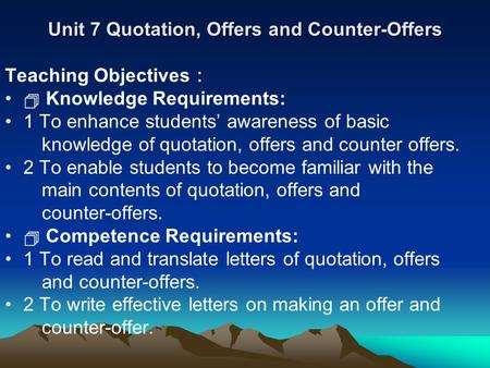 Unit 7 Quotation, Offers and Counter-Offers Teaching Objectives :  Knowledge Requirements: 1 To enhance students' awareness of basic knowledge of quotation,