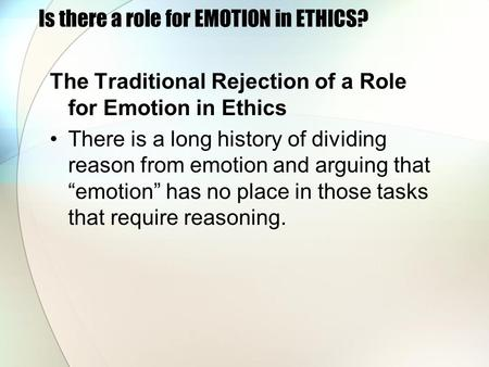 Is there a role for EMOTION in ETHICS? The Traditional Rejection of a Role for Emotion in Ethics There is a long history of dividing reason from emotion.