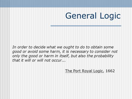General Logic In order to decide what we ought to do to obtain some good or avoid some harm, it is necessary to consider not only the good or harm in itself,