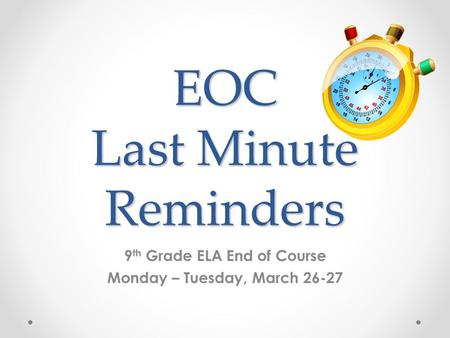 EOC Last Minute Reminders 9 th Grade ELA End of Course Monday – Tuesday, March 26-27.