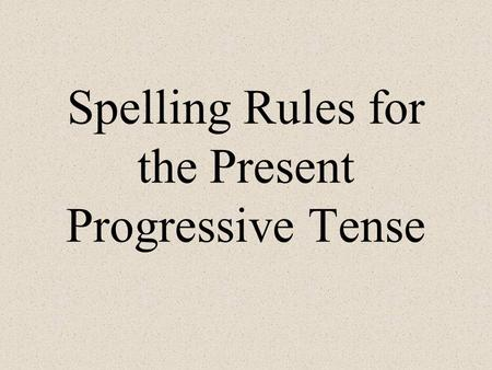 Spelling Rules for the Present Progressive Tense.