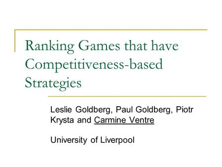 Ranking Games that have Competitiveness-based Strategies Leslie Goldberg, Paul Goldberg, Piotr Krysta and Carmine Ventre University of Liverpool.