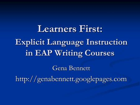 Learners First: Explicit Language Instruction in EAP Writing Courses Gena Bennett