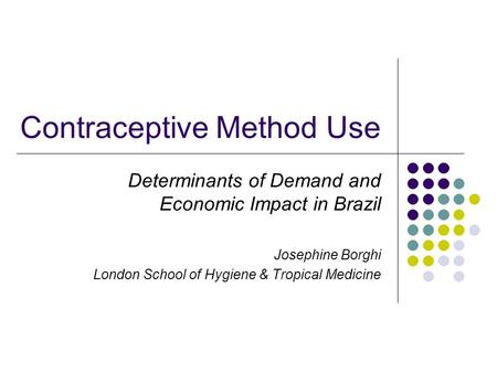 Contraceptive Method Use Determinants of Demand and Economic Impact in Brazil Josephine Borghi London School of Hygiene & Tropical Medicine.