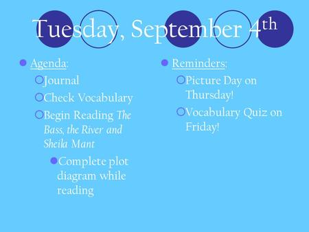 Tuesday, September 4 th Agenda:  Journal  Check Vocabulary  Begin Reading The Bass, the River and Sheila Mant Complete plot diagram while reading Reminders: