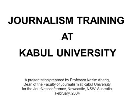 JOURNALISM TRAINING AT KABUL UNIVERSITY A presentation prepared by Professor Kazim Ahang, Dean of the Faculty of Journalism at Kabul University, for the.