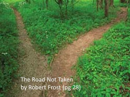 The Road Not Taken by Robert Frost (pg 28). The Road Not Taken Robert Frost's 'The Road Not Taken' is a poem about the choices faced in life. To illustrate.