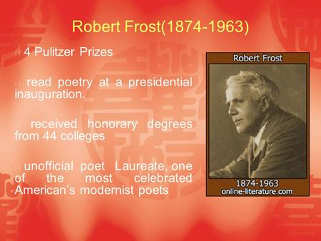Robert Frost(1874-1963) ※ 4 Pulitzer Prizes ※ read poetry at a presidential inauguration. ※ received honorary degrees from 44 colleges ※ unofficial poet.
