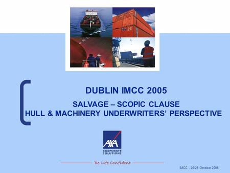IMCC - 26/28 October 2005 DUBLIN IMCC 2005 SALVAGE – SCOPIC CLAUSE HULL & MACHINERY UNDERWRITERS' PERSPECTIVE.