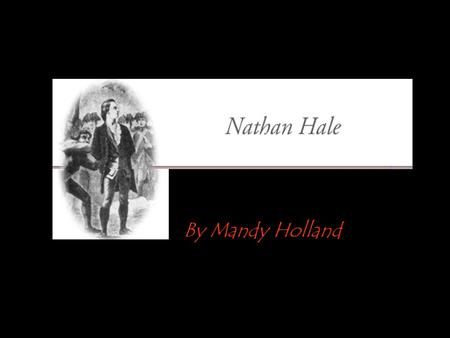 By Mandy Holland. All About Nathan Hale Nathan Hale, born in Coventry, Conn., June 6, 1755. When but little more than twenty-one years old he was hanged,
