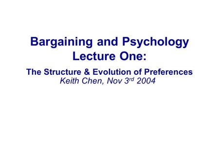 Bargaining and Psychology Lecture One: The Structure & Evolution of Preferences Keith Chen, Nov 3 rd 2004.
