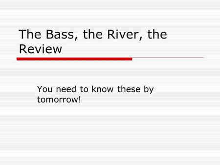 The Bass, the River, the Review You need to know these by tomorrow!
