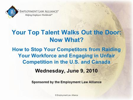 Your Top Talent Walks Out the Door: Now What? How to Stop Your Competitors from Raiding Your Workforce and Engaging in Unfair Competition in the U.S. and.