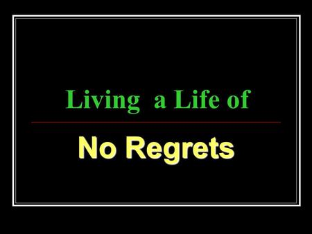 Living a Life of No Regrets. Psalm 51:1-4 51 Have mercy upon me, O God, according to thy lovingkindness: according unto the multitude of thy tender mercies.