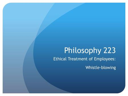 Philosophy 223 Ethical Treatment of Employees: Whistle-blowing.