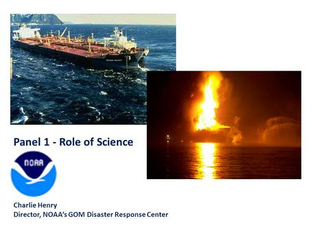 Panel 1 - Role of Science Charlie Henry Director, NOAA's GOM Disaster Response Center.
