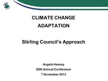 CLIMATE CHANGE ADAPTATION Stirling Council's Approach Angela Heaney SSN Annual Conference 7 November 2013.