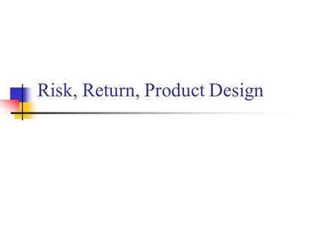"Risk, Return, Product Design. Risk & Uncertainty ""Failure is the opportunity to begin again, more intelligently."" Henry Ford Regret – the amount of loss."