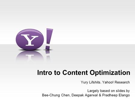 - 1 - Intro to Content Optimization Yury Lifshits. Yahoo! Research Largely based on slides by Bee-Chung Chen, Deepak Agarwal & Pradheep Elango.