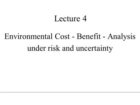Lecture 4 Environmental Cost - Benefit - Analysis under risk and uncertainty.