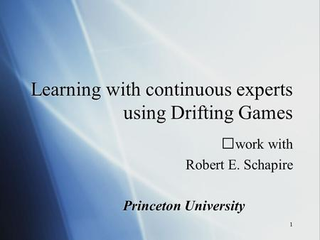 1 Learning with continuous experts using Drifting Games work with Robert E. Schapire Princeton University work with Robert E. Schapire Princeton University.