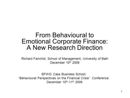 "1 BFWG: Cass Business School: ""Behavioural Perspectives on the Financial Crisis"" Conference: December 10 th -11 th 2009 From Behavioural to Emotional Corporate."