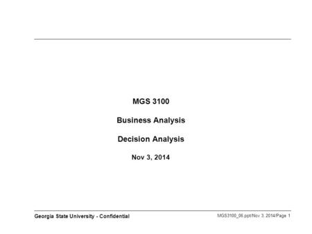 MGS3100_06.ppt/Nov 3, 2014/Page 1 Georgia State University - Confidential MGS 3100 Business Analysis Decision Analysis Nov 3, 2014.