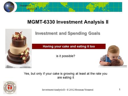 I nvestment A nalysis II Investment Analysis II - © 2012 Houman Younessi MGMT-6330 Investment Analysis II 1 Investment and Spending Goals Having your cake.