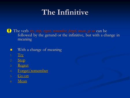The Infinitive The verb try, stop, regret, remember, forget, mean, go on can be followed by the gerund or the infinitive, but with a change in meaning.