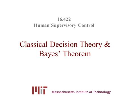 16.422 Human Supervisory Control Classical Decision Theory & Bayes' Theorem Massachusetts Institute of Technology.