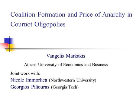 Coalition Formation and Price of Anarchy in Cournot Oligopolies Joint work with: Nicole Immorlica (Northwestern University) Georgios Piliouras (Georgia.