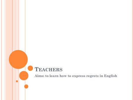 T EACHERS Aims: to learn how to express regrets in English.