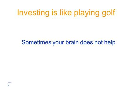 Investing is like playing golf Sometimes your brain does not help Intro ©