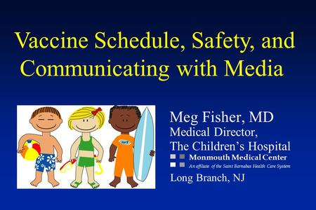 Vaccine Schedule, Safety, and Communicating with Media Meg Fisher, MD Medical Director, The Children's Hospital Monmouth Medical Center An affiliate of.