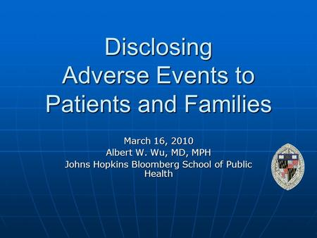 Disclosing Adverse Events to Patients and Families March 16, 2010 Albert W. Wu, MD, MPH Johns Hopkins Bloomberg School of Public Health.