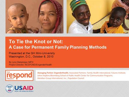 To Tie the Knot or Not: A Case for Permanent Family Planning Methods Presented at the GH Mini-University Washington, D.C., October 8, 2010 By Lynn Bakamjian,