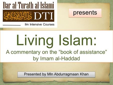 "Living Islam: A commentary on the ""book of assistance"" by Imam al-Haddad Ilm Intensive Courses presents Presented by Mln Abdurragmaan Khan Presented by."