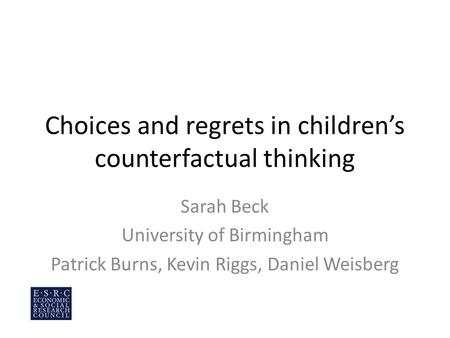 Choices and regrets in children's counterfactual thinking Sarah Beck University of Birmingham Patrick Burns, Kevin Riggs, Daniel Weisberg.