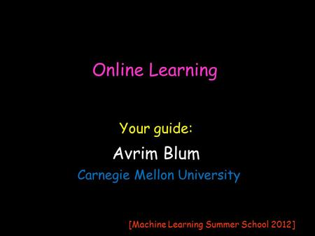 Online Learning Avrim Blum Carnegie Mellon University Your guide: [Machine Learning Summer School 2012]