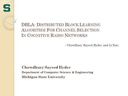 DBLA: D ISTRIBUTED B LOCK L EARNING A LGORITHM F OR C HANNEL S ELECTION I N C OGNITIVE R ADIO N ETWORKS Chowdhury Sayeed Hyder Department of Computer Science.