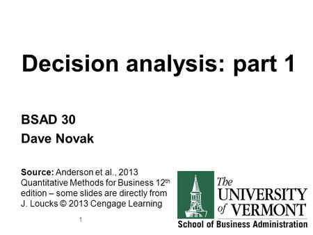 Decision analysis: part 1 BSAD 30 Dave Novak Source: Anderson et al., 2013 Quantitative Methods for Business 12 th edition – some slides are directly from.