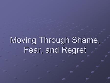 Moving Through Shame, Fear, and Regret. Ground Yourself in the Present Until you fully accept where you are, you can't move forward. Be Here Now! Actually.