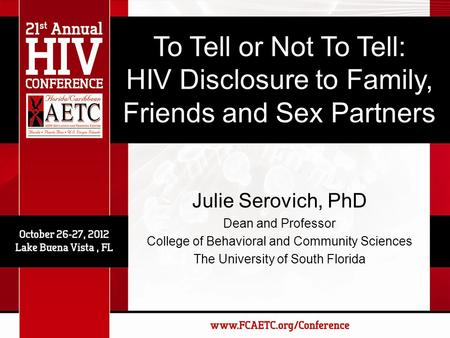 To Tell or Not To Tell: HIV Disclosure to Family, Friends and Sex Partners Julie Serovich, PhD Dean and Professor College of Behavioral and Community.