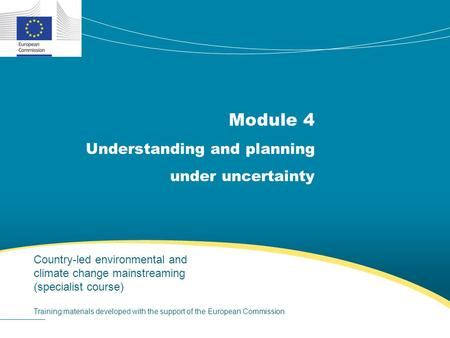 Module 4 Understanding and planning under uncertainty Country-led environmental and climate change mainstreaming (specialist course) Training materials.