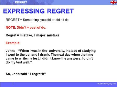 "© 2011 wheresjenny.com REGRET = Something you did or did n't do NOTE: Didn't = past of do. Regret = mistake, a major mistake Example: John: ""When I was."