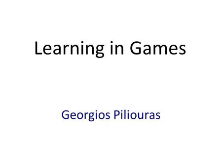 Learning in Games Georgios Piliouras. Games (i.e. Multi-Body Interactions) Interacting entities Pursuing their own goals Lack of centralized control Prediction?