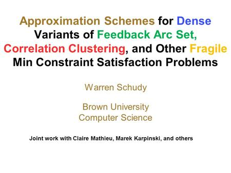 Approximation Schemes for Dense Variants of Feedback Arc Set, Correlation Clustering, and Other Fragile Min Constraint Satisfaction Problems Warren Schudy.